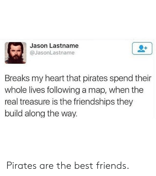 Pirates: Jason Lastname  @JasonLastname  Breaks my heart that pirates spend their  whole lives following a map, when the  real treasure is the friendships they  build along the way. Pirates are the best friends.