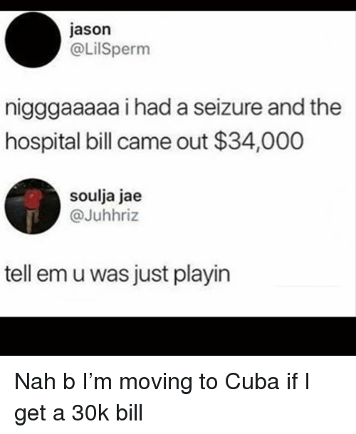 Funny, Cuba, and Hospital: jason  @LilSpernm  nigggaaaaa i had a seizure and the  hospital bill came out $34,000  soulja jae  @Juhhriz  tell em u was just playin Nah b I'm moving to Cuba if I get a 30k bill