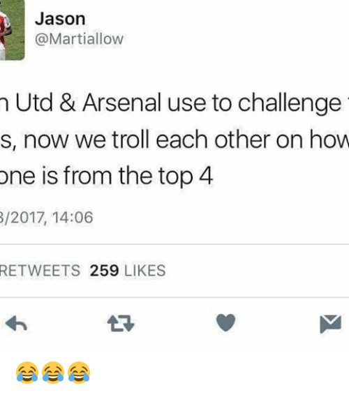 Memes, 🤖, and Jason: Jason  @Marti allow  n Utd & Arsenal use to challenge  s, now we troll each other on how  one is from the top 4  8/2017, 14:06  RETWEETS 259  LIKES 😂😂😂