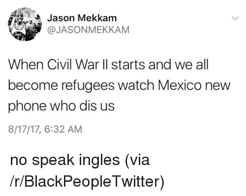 New Phone Who Dis: Jason Mekkam  @JASONMEKKAM  When Civil War ll starts and we all  become refugees watch Mexico new  phone who dis us  8/17/17, 6:32 AM <p>no speak ingles (via /r/BlackPeopleTwitter)</p>