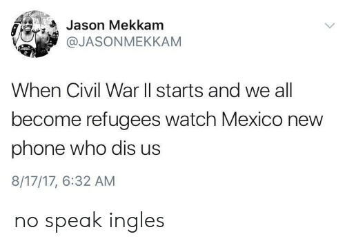 New Phone Who Dis: Jason Mekkam  @JASONMEKKAM  When Civil War ll starts and we all  become refugees watch Mexico new  phone who dis us  8/17/17, 6:32 AM no speak ingles