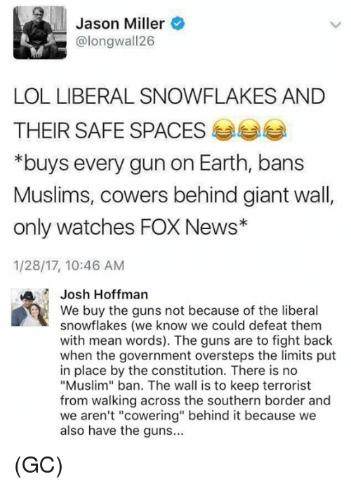 "Guns, Lol, and Memes: Jason Miller  L Calongwall26  LOL LIBERALSNOWFLAKES AND  THEIR SAFE SPACES  *buys every gun on Earth, bans  Muslims, cowers behind giant wall  only watches FOX News  1/28/17, 10:46 AM  MA Josh Hoffman  We buy the guns not because of the liberal  snowflakes (we know we could defeat them  with mean words). The guns are to fight back  when the government oversteps the limits put  in place by the constitution. There is no  ""Muslim"" ban. The wall is to keep terrorist  from walking across the southern border and  we aren't ""cowering"" behind it because we  also have the guns... (GC)"