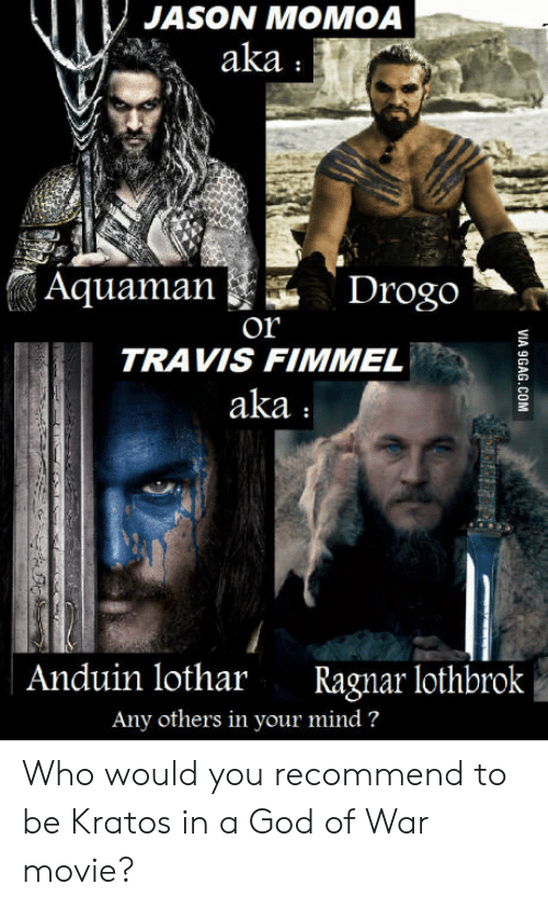 Lothbrok: JASON MOMOA  aka  Aquaman  Drogo  Or  TRAVIS FIMMEL  aka  Anduin lothar Ragnar lothbrok  Any others in your mind? Who would you recommend to be Kratos in a God of War movie?