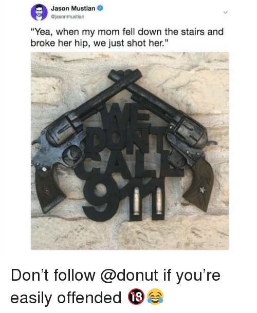 """Memes, Mom, and 🤖: Jason Mustian  @jasonmustian  """"Yea, when my mom fell down the stairs and  broke her hip, we just shot her."""" Don't follow @donut if you're easily offended 🔞😂"""