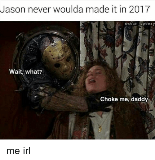 Never, Irl, and Me IRL: Jason never woulda made it in 2017  asean speezy  Wait, what?  Choke me, daddy