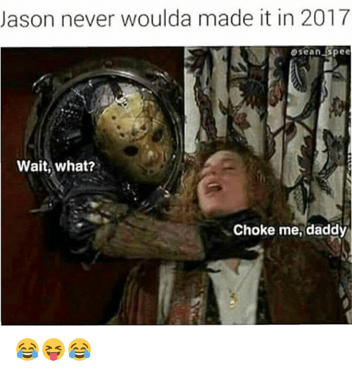 Never, Jason, and What: Jason never woulda made it in 2017  oscanspee  Wait, what?  Choke me, daddy 😂😝😂