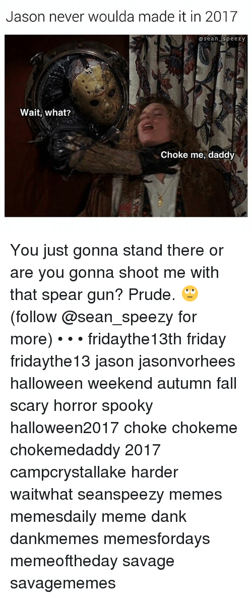 Meme Dank: Jason never woulda made it in 2017  @sean speezy  Wait, what?  Choke me, daddy You just gonna stand there or are you gonna shoot me with that spear gun? Prude. 🙄 (follow @sean_speezy for more) • • • fridaythe13th friday fridaythe13 jason jasonvorhees halloween weekend autumn fall scary horror spooky halloween2017 choke chokeme chokemedaddy 2017 campcrystallake harder waitwhat seanspeezy memes memesdaily meme dank dankmemes memesfordays memeoftheday savage savagememes
