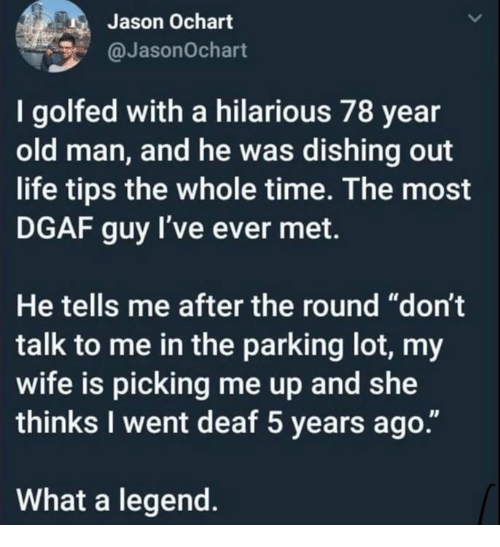 "Dank, Life, and Old Man: Jason Ochart  @JasonOchart  I golfed with a hilarious 78 year  old man, and he was dishing out  life tips the whole time. The most  DGAF guy l've ever met.  He tells me after the round ""don't  talk to me in the parking lot, my  wife is picking me up and she  thinks I went deaf 5 years ago  What a legend"