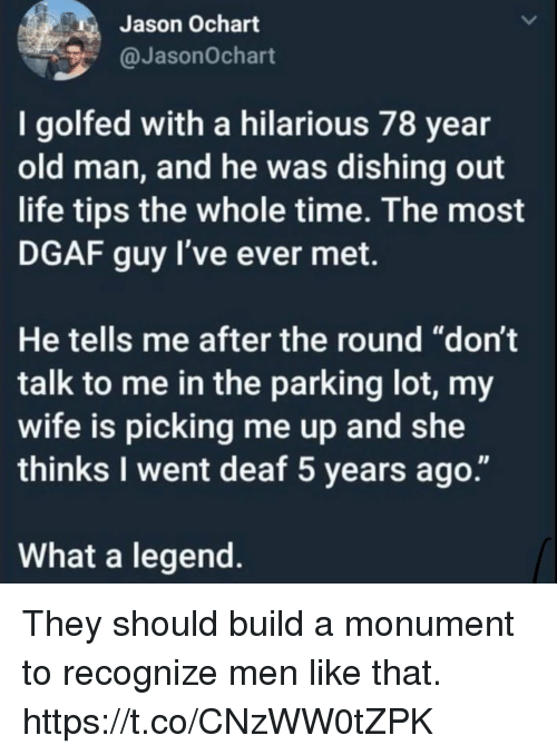 """Funny, Life, and Old Man: Jason Ochart  @JasonOchart  I golfed with a hilarious 78 year  old man, and he was dishing out  life tips the whole time. The most  DGAF guy l've ever met.  He tells me after the round """"don't  talk to me in the parking lot, my  wife is picking me up and she  thinks I went deaf 5 years ago.""""  What a legend. They should build a monument to recognize men like that. https://t.co/CNzWW0tZPK"""