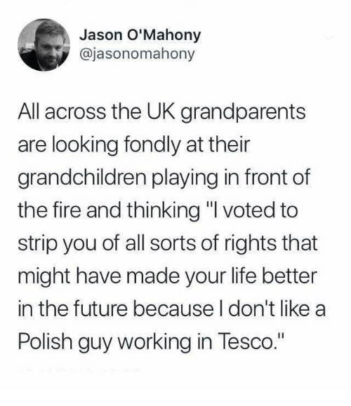 """tesco: Jason O'Mahony  @jasonomahony  All across the UK grandparents  are looking fondly at their  grandchildren playing in front of  the fire and thinking """" voted to  strip you of all sorts of rights that  might have made your life better  in the future because I don't like a  Polish guy working in Tesco."""""""