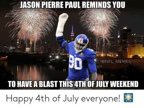 happy 4th of july: JASON PIERRE PAUL REMINDS YOU  @NFL MEMES  TO HAVE A BLAST THIS4TH OF JULY WEEKEND Happy 4th of July everyone! 🎆