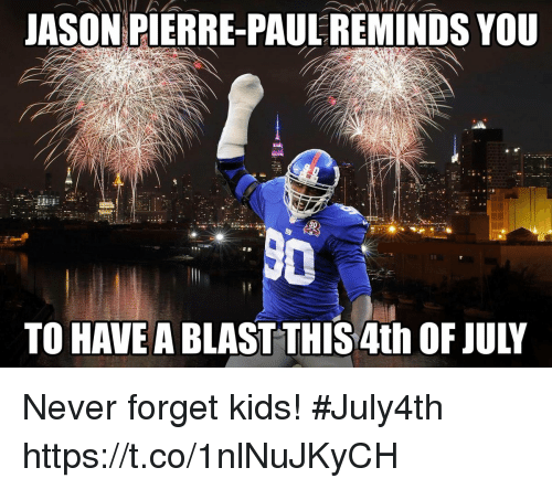 pierre paul: JASON PIERRE-PAUL REMINDS YOU  TO HAVE A BLAST THIS 4th OF JULY Never forget kids! #July4th https://t.co/1nlNuJKyCH