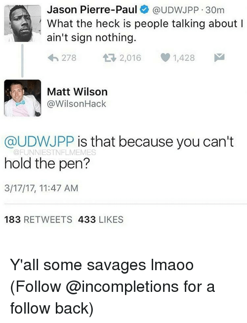 funn: Jason Pierre-Paul  @UDWJPP 30m  What the heck is people talking about I  ain't sign nothing.  278 2,016 1,428  M  Matt Wilson  @Wilson Hack  @UDWJPP is that because you can't  FUNN ESTNFLMEMES  hold the pen?  3/17/17, 11:47 AM  183  RETWEETS 433  LIKES Y'all some savages lmaoo (Follow @incompletions for a follow back)