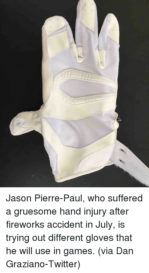 pierre paul: Jason Pierre-Paul, who suffered a gruesome hand injury after fireworks accident in July, is trying out different gloves that he will use in games. (via Dan Graziano-Twitter)