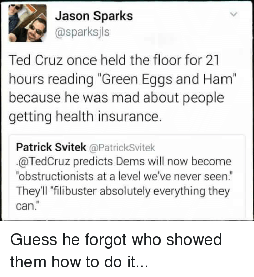 """Memes, Ted, and Ted Cruz: Jason Sparks  Gasparksjls  Ted Cruz once held the floor for 21  hours reading """"Green Eggs and Ham""""  because he was mad about people  getting health insurance.  Patrick Svitek  @Patricksvitek  @TedCruz predicts Dems will now become  """"obstructionists at a level we've never seen  They'll filibuster absolutely everything they  can. Guess he forgot who showed them how to do it..."""