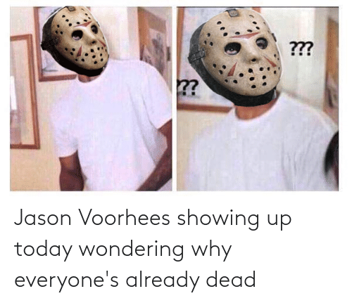 jason voorhees: Jason Voorhees showing up today wondering why everyone's already dead