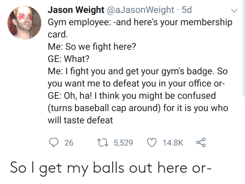 badge: Jason Weight @aJasonWeight 5d  Gym employee:-and here's your membership  card.  Me: So we fight here?  GE: What?  Me: I fight you and get your gym's badge. So  you want me to defeat you in your office or-  GE: Oh, ha! I think you might be confused  (turns baseball cap around) for it is you who  will taste defeat  t5,529  14.8K  26 So I get my balls out here or-