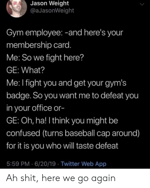 badge: Jason Weight  @aJasonWeight  Gym employee: -and here's your  membership card.  Me: So we fight here?  GE: What?  Me: I fight you and get your gym's  badge. So you want me to defeat you  in your office or-  GE: Oh, ha! I think you might be  confused (turns baseball cap around)  for it is you who will taste defeat  5:59 PM 6/20/19 Twitter Web App Ah shit, here we go again