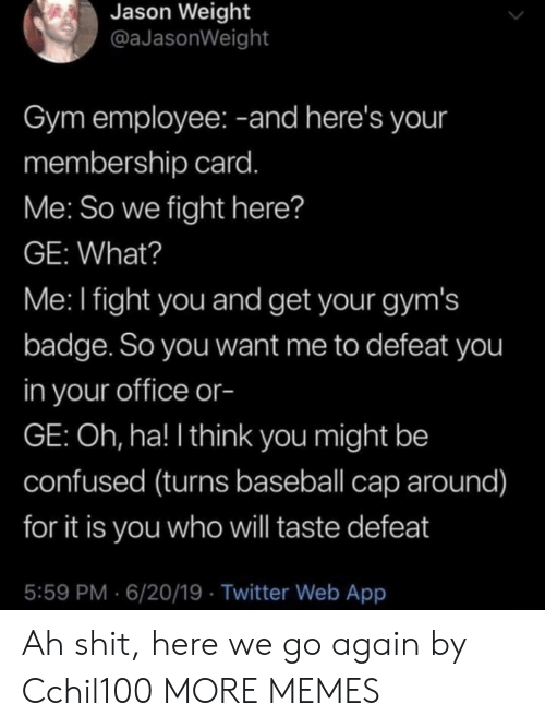 badge: Jason Weight  @aJasonWeight  Gym employee: -and here's your  membership card.  Me: So we fight here?  GE: What?  Me: I fight you and get your gym's  badge. So you want me to defeat you  in your office or-  GE: Oh, ha! I think you might be  confused (turns baseball cap around)  for it is you who will taste defeat  5:59 PM 6/20/19 Twitter Web App Ah shit, here we go again by Cchil100 MORE MEMES