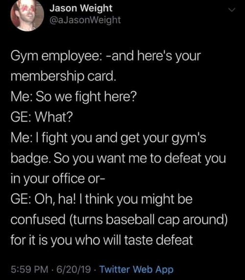 badge: Jason Weight  @aJasonWeight  Gym employee: -and here's your  membership card.  Me: So we fight here?  GE: What?  Me: I fight you and get your gym's  badge. So you want me to defeat you  in your office or-  GE: Oh, ha! I think you might be  confused (turns baseball cap around)  for it is you whowill taste defeat  5:59 PM 6/20/19 Twitter Web App