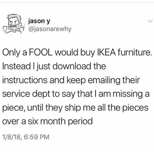 Ikea, Ironic, and Period: jason y  @jasonarewhy  Only a FOOL would buy IKEA furniture.  Instead I just download the  instructions and keep emailing their  service dept to say that I am missing a  piece, until they ship me all the pieces  over a six month period  1/8/18, 6:59 PM