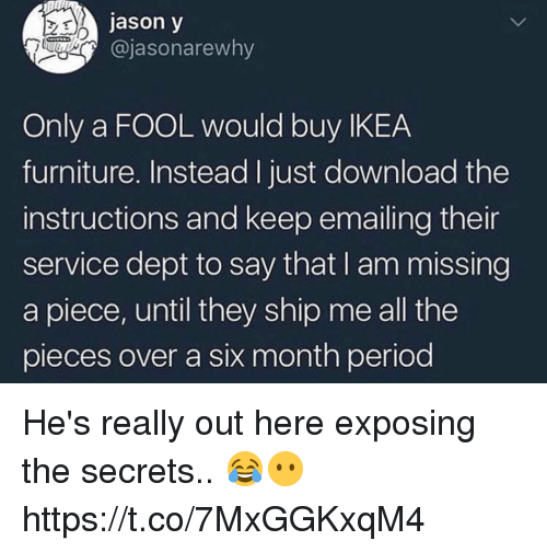 Ikea, Period, and Furniture: jason y  @jasonarewny  Only a FOOL would buy IKEA  furniture. Instead I just download the  instructions and keep emailing thei  service dept to say that I am missing  a piece, until they ship me all the  pieces over a six month period He's really out here exposing the secrets.. 😂😶 https://t.co/7MxGGKxqM4