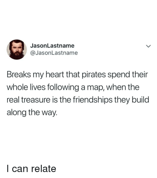 Heart, Pirates, and The Real: JasonLastname  @JasonLastname  Breaks my heart that pirates spend their  whole lives following a map, when the  real treasure is the friendships they build  along the way. <p>I can relate</p>