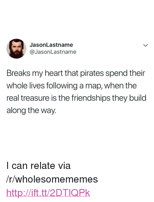 "Heart, Http, and Pirates: JasonLastname  @JasonLastname  Breaks my heart that pirates spend their  whole lives following a map, when the  real treasure is the friendships they build  along the way. <p>I can relate via /r/wholesomememes <a href=""http://ift.tt/2DTlQPk"">http://ift.tt/2DTlQPk</a></p>"