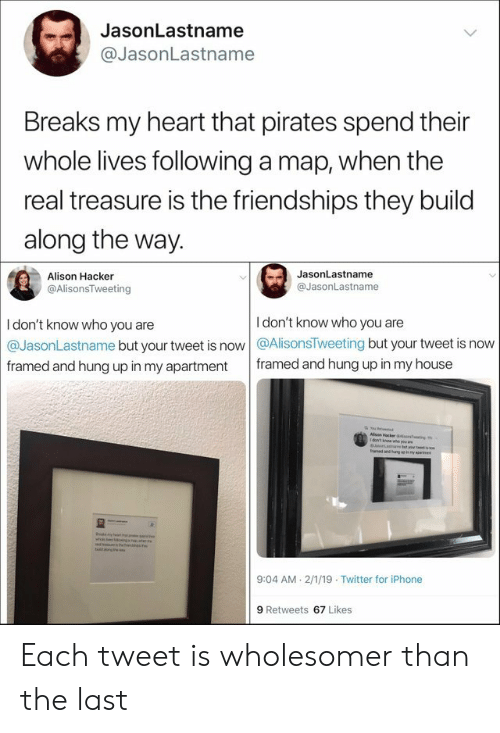 aed: JasonLastname  @JasonLastname  Breaks my heart that pirates spend their  whole lives following a map, when the  real treasure is the friendships they build  along the way.  JasonLastname  Alison Hacker  @JasonLastname  @AlisonsTweeting  I don't know who you are  I don't know who you are  @JasonLastname but your tweet is now @AlisonsTweeting but your tweet is now  framed and hung up in my house  framed and hung up in my apartment  Alson Hacker ao  1dow't n  as Pa  aed and uegue my  es  odmln  beng tee  9:04 AM 2/1/19 Twitter for iPhone  9 Retweets 67 Likes Each tweet is wholesomer than the last