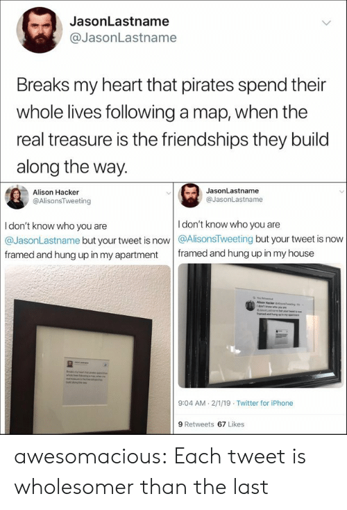 aed: JasonLastname  @JasonLastname  Breaks my heart that pirates spend their  whole lives following a map, when the  real treasure is the friendships they build  along the way.  JasonLastname  Alison Hacker  @JasonLastname  @AlisonsTweeting  I don't know who you are  I don't know who you are  @JasonLastname but your tweet is now @AlisonsTweeting but your tweet is now  framed and hung up in my house  framed and hung up in my apartment  Alson Hacker ao  1dow't n  as Pa  aed and uegue my  es  odmln  beng tee  9:04 AM 2/1/19 Twitter for iPhone  9 Retweets 67 Likes awesomacious:  Each tweet is wholesomer than the last