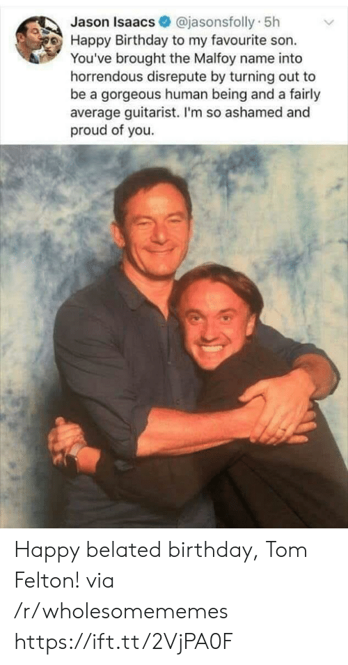 ashamed: @jasonsfolly 5h  Jason Isaacs  Happy Birthday to my favourite son.  You've brought the Malfoy name into  horrendous disrepute by turning out to  be a gorgeous human being and a fairly  average guitarist. I'm so ashamed and  proud of you. Happy belated birthday, Tom Felton! via /r/wholesomememes https://ift.tt/2VjPA0F