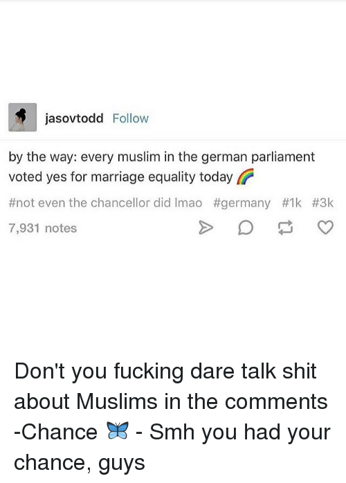 marriage equality: jasovtodd Follow  by the way: every muslim in the german parliament  voted yes for marriage equality today  #not even the chancellor did Imao #germany #Ik #3k  7,931 notes Don't you fucking dare talk shit about Muslims in the comments -Chance 🦋 - Smh you had your chance, guys