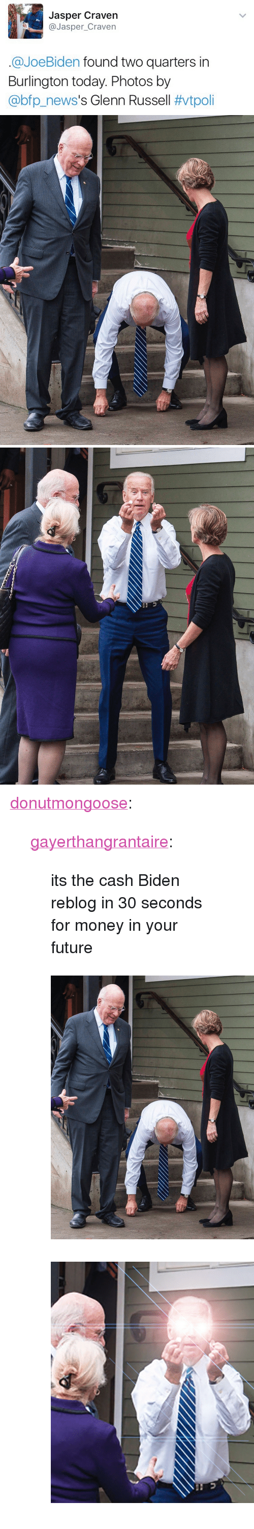 "Glenn: Jasper Craven  @Jasper_Craven  @JoeBiden found two quarters in  Burlington today. Photos by  @bp.news's Glenn Russell <p><a href=""http://donutmongoose.tumblr.com/post/155448667420/gayerthangrantaire-its-the-cash-biden-reblog-in"" class=""tumblr_blog"">donutmongoose</a>:</p>  <blockquote><p><a href=""http://gayerthangrantaire.tumblr.com/post/153355558604"" class=""tumblr_blog"">gayerthangrantaire</a>:</p> <blockquote><p>its the cash Biden reblog in 30 seconds for money in your future</p></blockquote> <figure class=""tmblr-full"" data-orig-height=""518"" data-orig-width=""400""><img src=""https://78.media.tumblr.com/8aa641e925cfb780f4858fe3558ec4c3/tumblr_inline_ojbqh7avc41u0ah77_540.jpg"" data-orig-height=""518"" data-orig-width=""400""/></figure><figure class=""tmblr-full"" data-orig-height=""614"" data-orig-width=""700""><img src=""https://78.media.tumblr.com/52723c80a12821bad3c859b0d637d474/tumblr_inline_ojbqhcRPpY1u0ah77_540.png"" data-orig-height=""614"" data-orig-width=""700""/></figure></blockquote>"