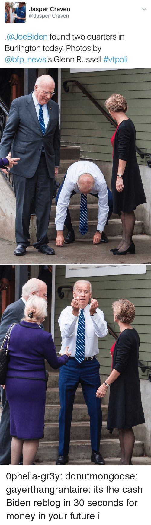 Glenn: Jasper Craven  @Jasper_Craven  @JoeBiden found two quarters in  Burlington today. Photos by  @bp.news's Glenn Russell 0phelia-gr3y:  donutmongoose:  gayerthangrantaire: its the cash Biden reblog in 30 seconds for money in your future   i