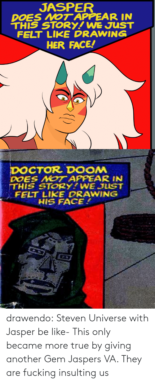 Insulting: JASPER  DOES NOT APPEAR IN  THIS STORY! WE JUST  FELT LIKE DRAWING  HER FACE!   DOCTOR DOOM  DOES NOT APPEAR IN  THIS STORY?WE JUST  FELT LIKE DRAWING  HIS FACE. drawendo:  Steven Universe with Jasper be like-    This only became more true by giving another Gem Jaspers VA. They are fucking insulting us