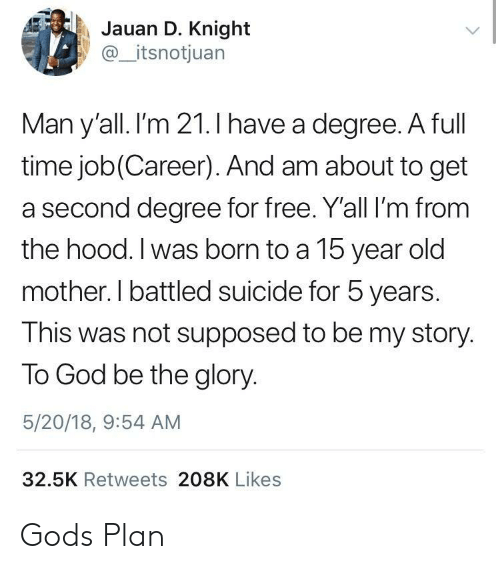 full time job: Jauan D. Knight  @_itsnotjuan  Man y'all. I'm 21.I have a dearee. A full  time job(Career). And am about to get  a second degree for free. Y'all I'm from  the hood. I was born to a 15 year old  mother. I battled suicide for 5 years.  This was not supposed to be my story.  To God be the glory.  5/20/18, 9:54 AM  32.5K Retweets 208K Likes Gods Plan
