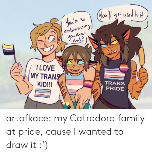 embarassing: Jau'l get used toit  You're  embarassing  yan know  So  That  ILOVE  MY TRANS  KID!!!  TRANS  PRIDE artofkace:  my Catradora family at pride, cause I wanted to draw it :')