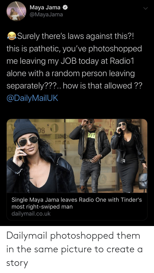 dailymail.co.uk: JAVA Maya Jama  @MayaJama  O  Surely there's laws against this?!  this is pathetic, you've photoshopped  me leaving my JOB today at Radio1  alone with a random person leaving  separately???.. how is that allowed ??  @DailyMailUK  DS  LONON  ST  Single Maya Jama leaves Radio One with Tinder's  most right-swiped man  dailymail.co.uk Dailymail photoshopped them in the same picture to create a story