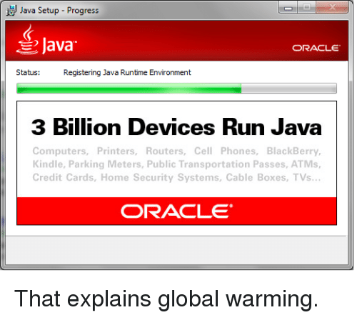 BlackBerry: Java Setup-Progress  Java  ORACLE  Status:  Registering Java Runtime Environment  3 Billion Devices Run Java  Computers, Printers, Routers, Cell Phones, BlackBerry,  Kindle, Parking Meters, Public Transportation Passes, ATMs,  Credit Cards, Home Security Systems, Cable Boxes, TVs  ORACLE That explains global warming.