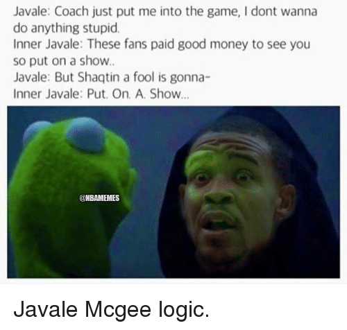Logic, Nba, and The Game: Javale: Coach just put me into the game, Idont wanna  do anything stupid.  Inner Javale: These fans paid good money to see you  so put on a show.  Javale: But Shaqtin a fool is gonna-  Inner Javale: Put. On A. Show...  @NBAMEMES Javale Mcgee logic.
