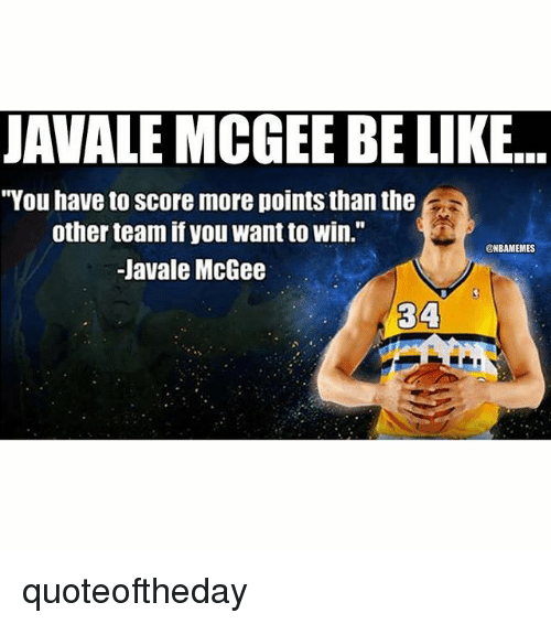 "Be Like, Nba, and Javale McGee: JAVALE MCGEE BE LIKE...  ""You have to score more points than the  other team if you want to win.""  NBAMEMMES  Javale McGee  34 quoteoftheday"