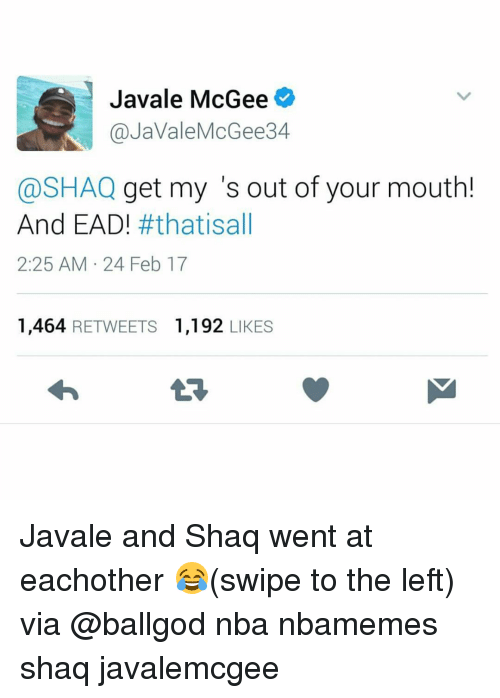 Basketball, Nba, and Shaq: Javale McGee  @JaVale McGee 34  @SHAQ get my s out of your mouth!  And EAD  fft hatisall  2:25 AM 24 Feb 17  1,464 RETWEETS 1,192  LIKES Javale and Shaq went at eachother 😂(swipe to the left) via @ballgod nba nbamemes shaq javalemcgee