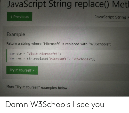 "i see you: JavaScript String replace() Metl  ( Previous  JavaScript String F  Example  Return a string where ""Microsoft"" is replaced with ""W3Schools"":  ""Visit Microsoft!"";  str.replace(""Microsoft"", ""W3Schools"");  var str =  var res =  Try it Yourself »  More ""Try it Yourself"" examples below. Damn W3Schools I see you"
