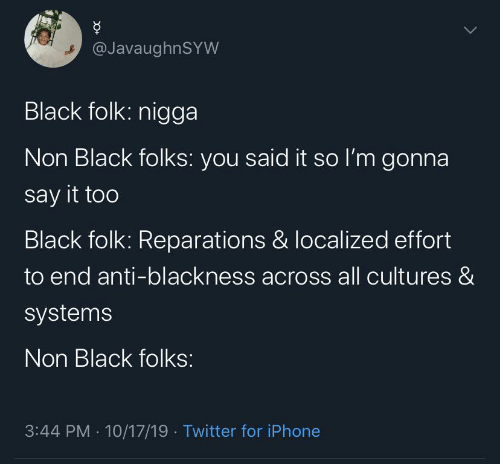 folk: @JavaughnSYW  Black folk: nigga  Non Black folks: you said it so l'm gonna  say it too  Black folk: Reparations & localized effort  to end anti-blackness across all cultures &  systems  Non Black folks:  3:44 PM · 10/17/19 · Twitter for iPhone