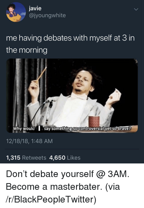 debates: javie  @jyoungwhite  me having debates with myself at 3 in  the morning  Why wouldsay something so controversial yet so braver  12/18/18, 1:48 AM  1,315 Retweets 4,650 Likes Don't debate yourself @ 3AM. Become a masterbater. (via /r/BlackPeopleTwitter)