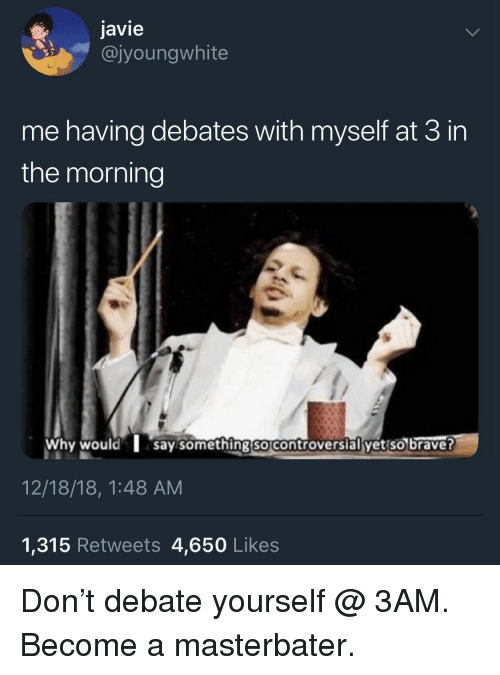 debates: javie  @jyoungwhite  me having debates with myself at 3 in  the morning  Why would say somethingso controversial yet so brave?  12/18/18, 1:48 AM  1,315 Retweets 4,650 Likes Don't debate yourself @ 3AM. Become a masterbater.