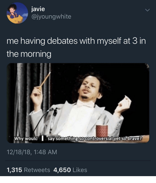 debates: javie  @jyoungwhite  me having debates with myself at 3 in  the morning  Why would say somethingso controversial yet so brave?  12/18/18, 1:48 AM  1,315 Retweets 4,650 Likes