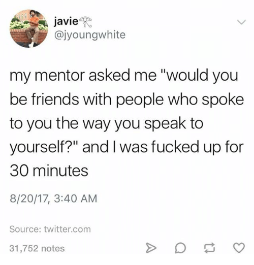 "Friends, Ironic, and Twitter: javie  @jyoungwhite  my mentor asked me ""would you  be friends with people who spoke  to you the way you speak to  yourself?"" and I was fucked up for  30 minutes  8/20/17, 3:40 AM  Source: twitter.com  31,752 notes"