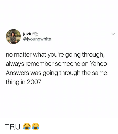 Yahoo, Relatable, and Answers: javie  @jyoungwhite  no matter what you're going through,  always remember someone on Yahoo  Answers was going through the same  thing in 2007 TRU 😂😂