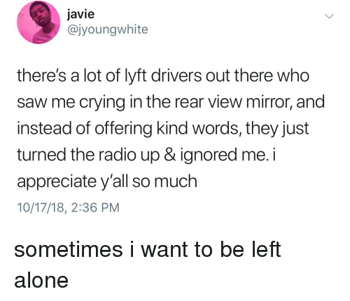 lyft: javie  @jyoungwhite  there's a lot of lyft drivers out there who  saw me crying in the rear view mirror, and  instead of offering kind words, they just  turned the radio up & ignored me. i  appreciate y'all so much  10/17/18, 2:36 PM sometimes i want to be left alone